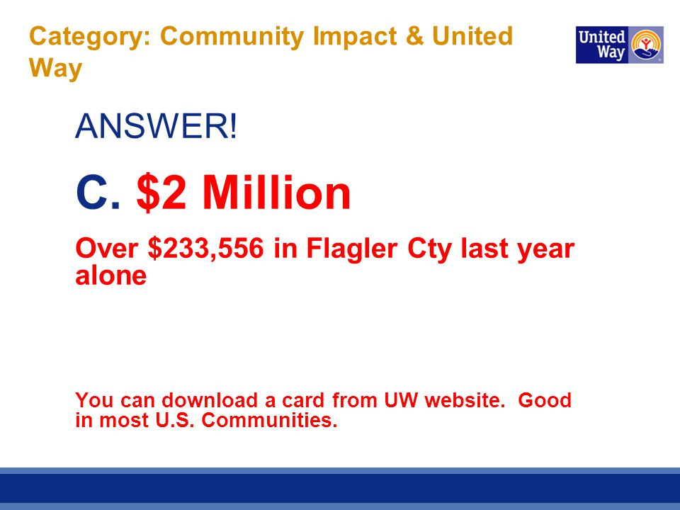 Category: Community Impact & United Way ANSWER! C. $2 Million Over $233,556 in Flagler Cty last year alone You can download a card from UW website. Go