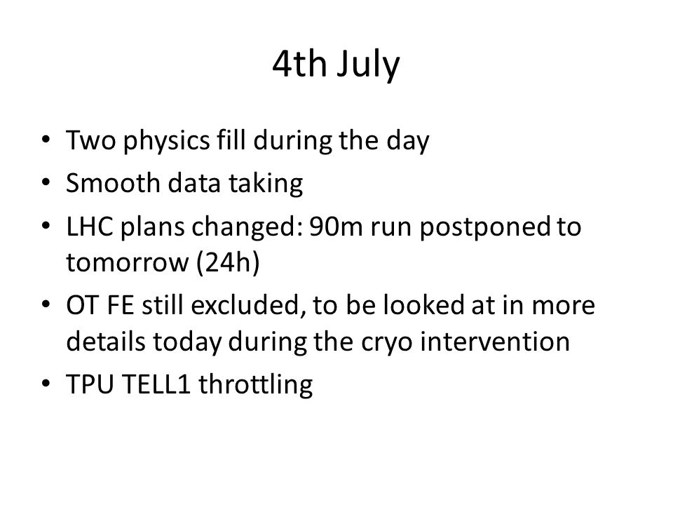 4th July Two physics fill during the day Smooth data taking LHC plans changed: 90m run postponed to tomorrow (24h) OT FE still excluded, to be looked at in more details today during the cryo intervention TPU TELL1 throttling