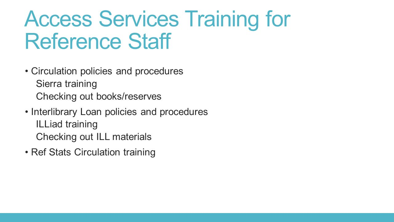 Access Services Training for Reference Staff Circulation policies and procedures Sierra training Checking out books/reserves Interlibrary Loan policies and procedures ILLiad training Checking out ILL materials Ref Stats Circulation training