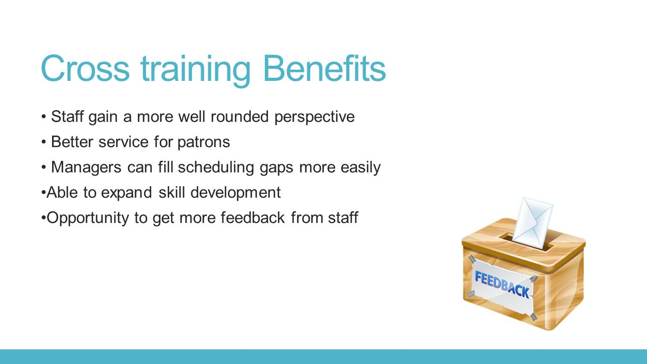 Cross training Benefits Staff gain a more well rounded perspective Better service for patrons Managers can fill scheduling gaps more easily Able to expand skill development Opportunity to get more feedback from staff