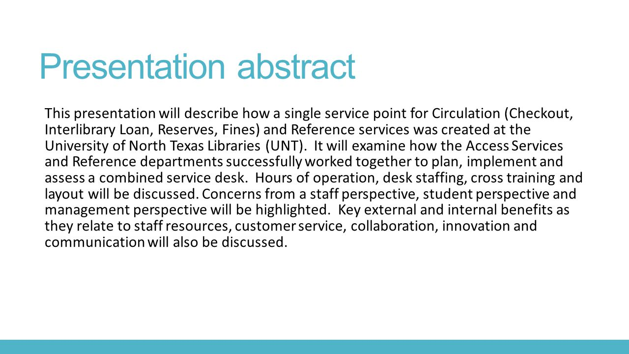 Presentation abstract This presentation will describe how a single service point for Circulation (Checkout, Interlibrary Loan, Reserves, Fines) and Reference services was created at the University of North Texas Libraries (UNT).