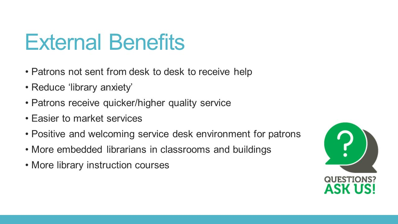 External Benefits Patrons not sent from desk to desk to receive help Reduce 'library anxiety' Patrons receive quicker/higher quality service Easier to market services Positive and welcoming service desk environment for patrons More embedded librarians in classrooms and buildings More library instruction courses