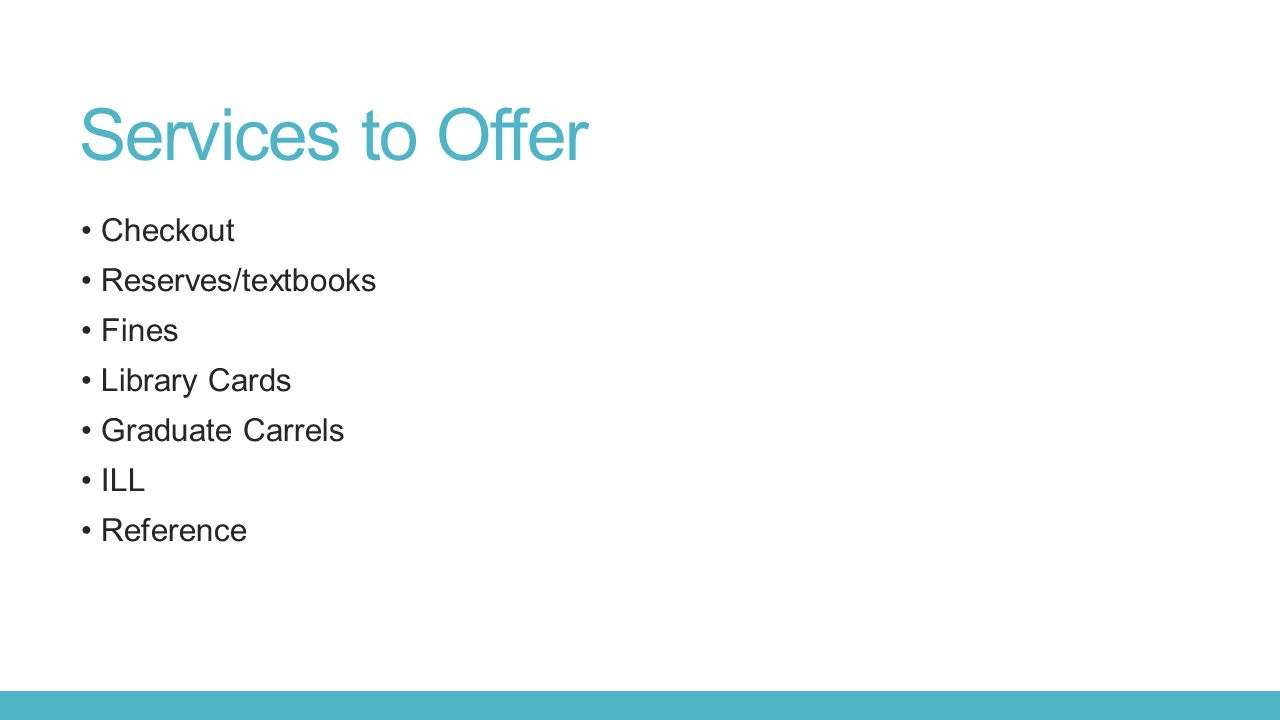 Services to Offer Checkout Reserves/textbooks Fines Library Cards Graduate Carrels ILL Reference