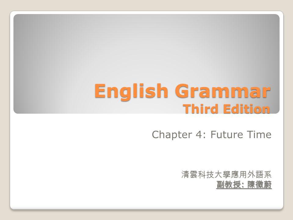 English Grammar Third Edition Chapter 4: Future Time 清雲科技大學應用外語系 副教授 : 陳徵蔚