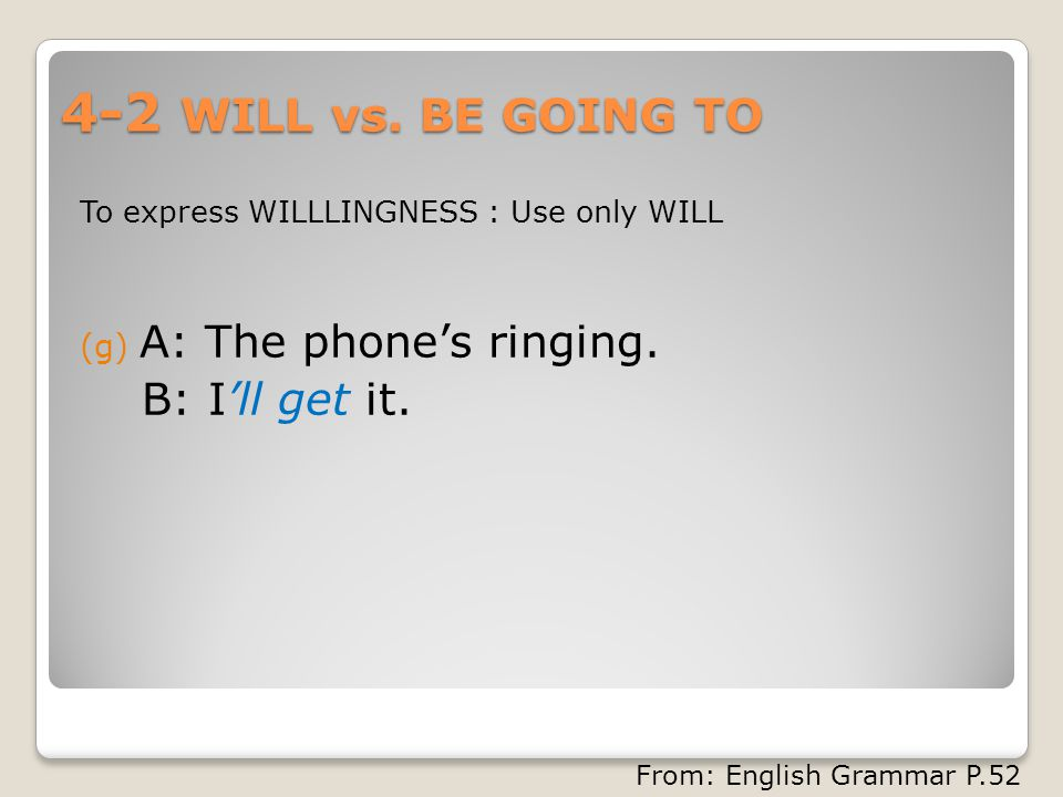 4-2 WILL vs. BE GOING TO To express WILLLINGNESS : Use only WILL (g) A: The phone's ringing.