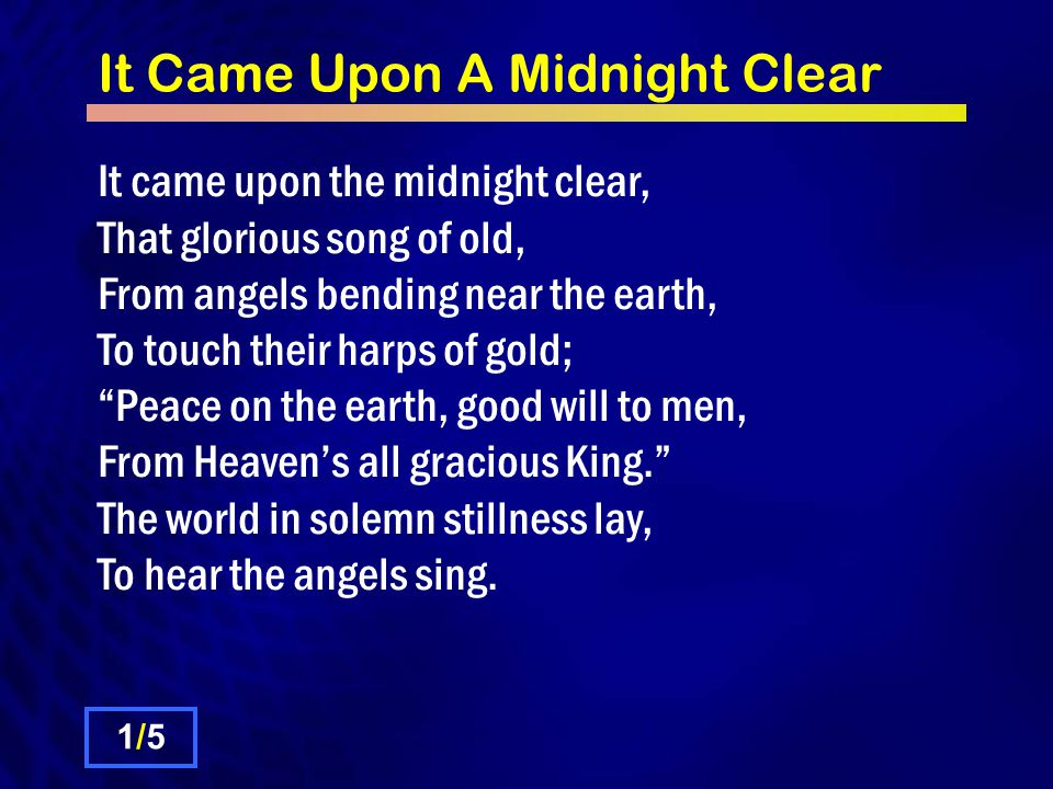 It Came Upon A Midnight Clear It came upon the midnight clear, That glorious song of old, From angels bending near the earth, To touch their harps of gold; Peace on the earth, good will to men, From Heaven's all gracious King. The world in solemn stillness lay, To hear the angels sing.