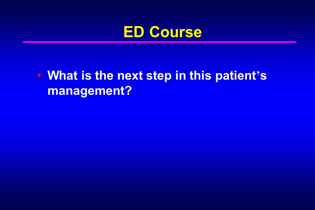 What is the next step in this patient ' s management ED Course