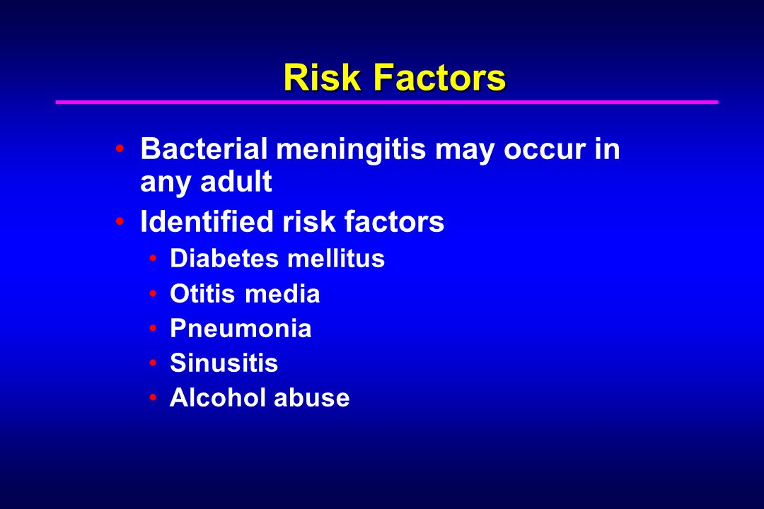 Risk Factors Bacterial meningitis may occur in any adult Identified risk factors Diabetes mellitus Otitis media Pneumonia Sinusitis Alcohol abuse