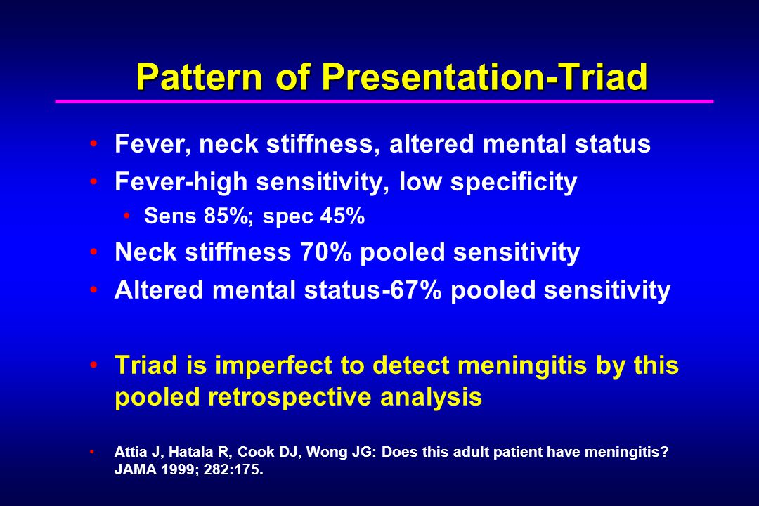 Pattern of Presentation-Triad Fever, neck stiffness, altered mental status Fever-high sensitivity, low specificity Sens 85%; spec 45% Neck stiffness 70% pooled sensitivity Altered mental status-67% pooled sensitivity Triad is imperfect to detect meningitis by this pooled retrospective analysis Attia J, Hatala R, Cook DJ, Wong JG: Does this adult patient have meningitis.