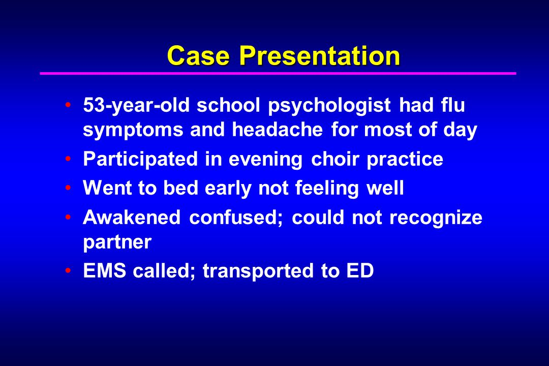 Case Presentation 53-year-old school psychologist had flu symptoms and headache for most of day Participated in evening choir practice Went to bed early not feeling well Awakened confused; could not recognize partner EMS called; transported to ED