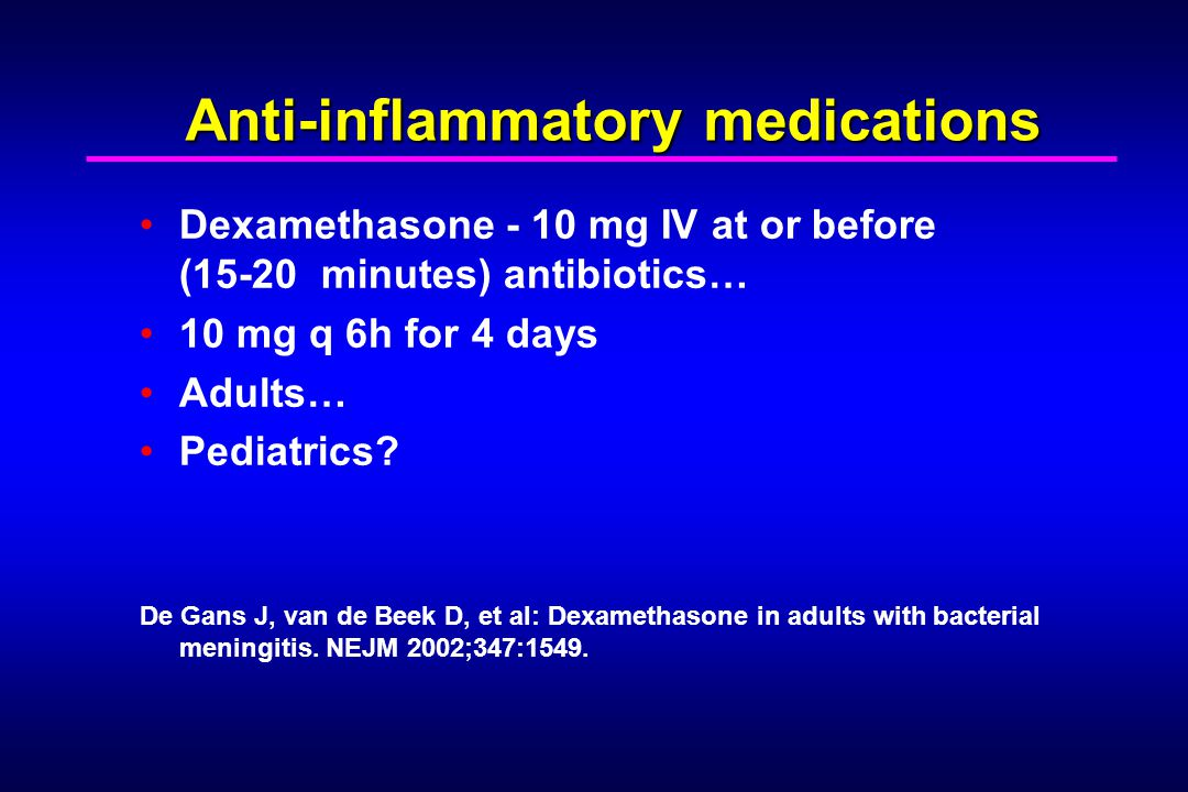 Anti-inflammatory medications Dexamethasone - 10 mg IV at or before (15-20 minutes) antibiotics… 10 mg q 6h for 4 days Adults… Pediatrics.