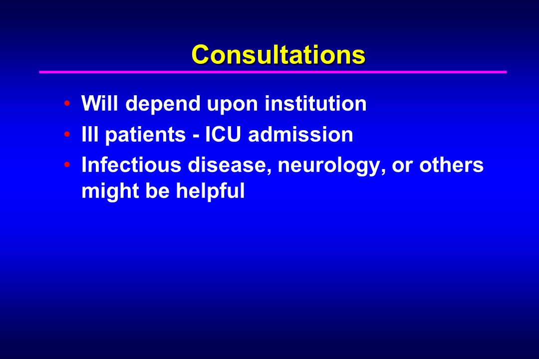 Consultations Will depend upon institution Ill patients - ICU admission Infectious disease, neurology, or others might be helpful