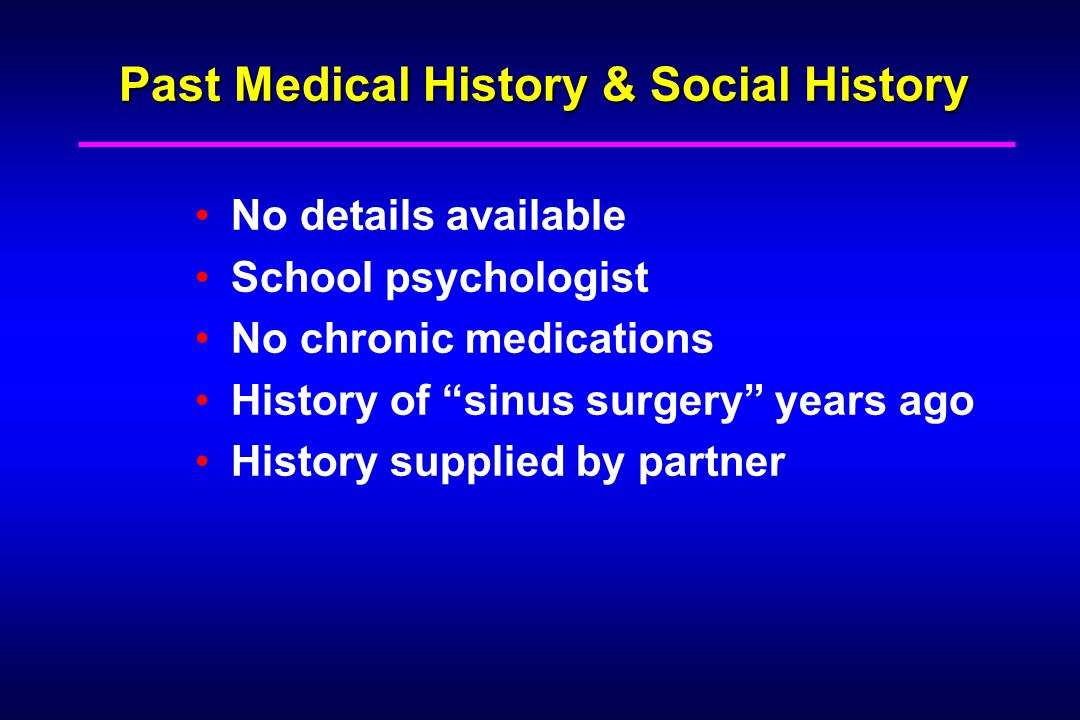 Past Medical History & Social History No details available School psychologist No chronic medications History of sinus surgery years ago History supplied by partner
