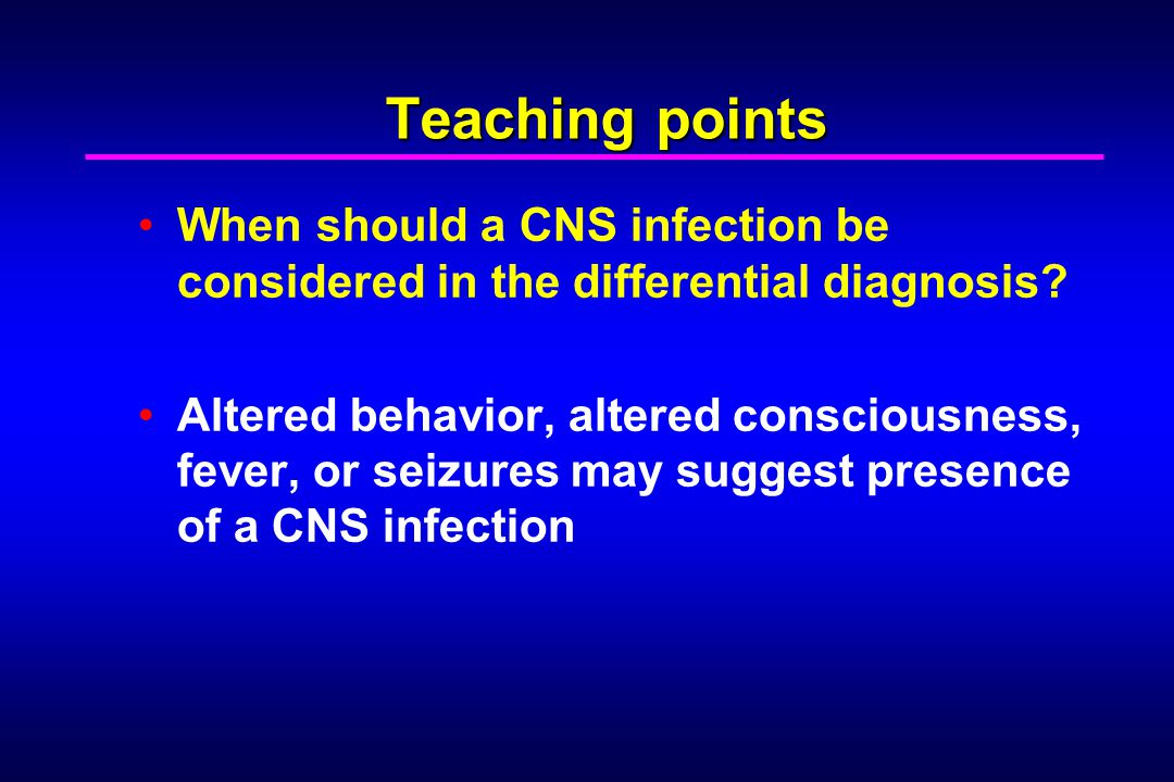 Teaching points When should a CNS infection be considered in the differential diagnosis.