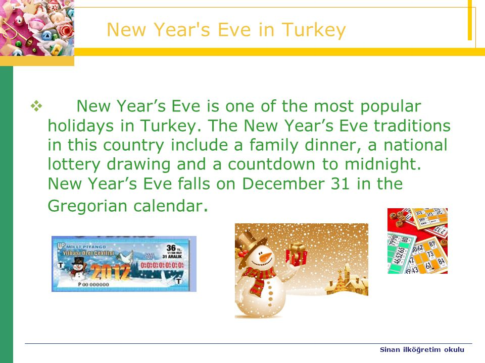Sinan ilköğretim okulu New Year's Eve in Turkey  New Year's Eve is one of the most popular holidays in Turkey. The New Year's Eve traditions in this