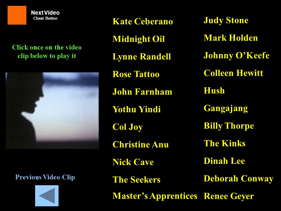 Previous Video Clip Judy Stone Mark Holden Johnny O'Keefe Colleen Hewitt Hush Gangajang Billy Thorpe Dinah Lee Deborah Conway Renee Geyer Kate Ceberano Midnight Oil Lynne Randell Rose Tattoo John Farnham Yothu Yindi Col Joy Christine Anu Nick Cave The Seekers Master's Apprentices The Kinks Click once on the video clip below to play it Next Video Cheat Button