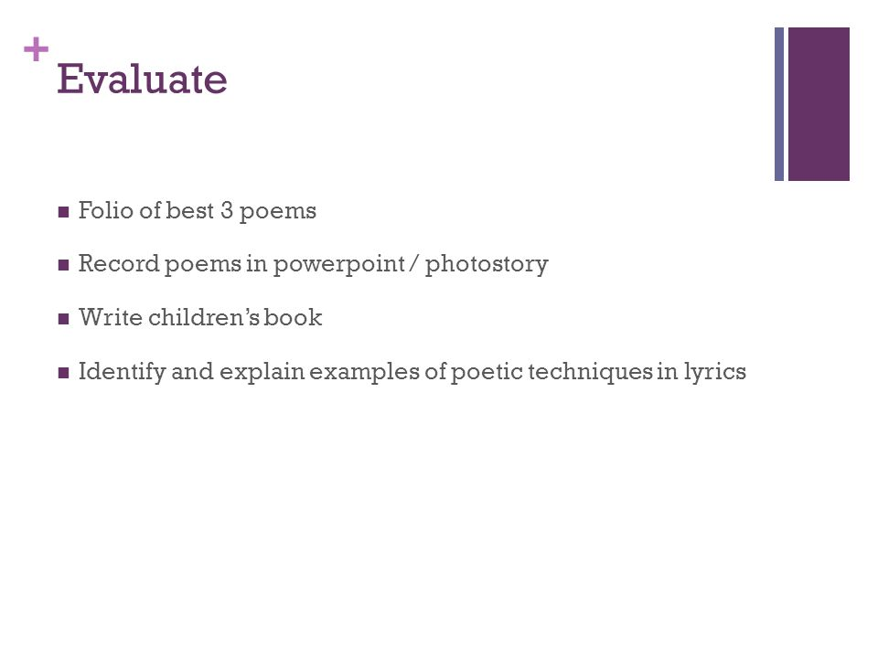 + Evaluate Folio of best 3 poems Record poems in powerpoint / photostory Write children's book Identify and explain examples of poetic techniques in lyrics