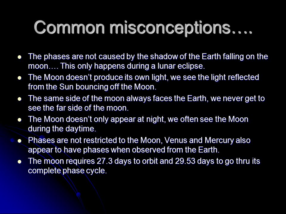 Common misconceptions…. The phases are not caused by the shadow of the Earth falling on the moon…. This only happens during a lunar eclipse. The phase