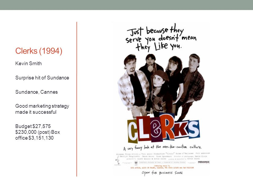 Clerks (1994) Kevin Smith Surprise hit of Sundance Sundance, Cannes Good marketing strategy made it successful Budget $27,575 $230,000 (post) Box office $3,151,130