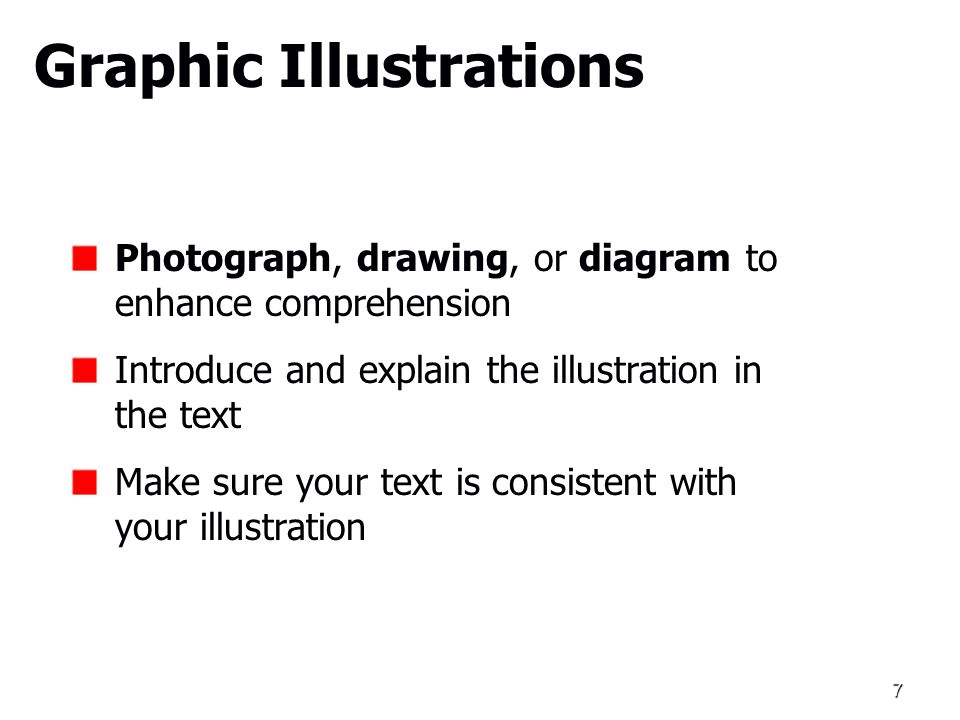 7 Graphic Illustrations Photograph, drawing, or diagram to enhance comprehension Introduce and explain the illustration in the text Make sure your text is consistent with your illustration