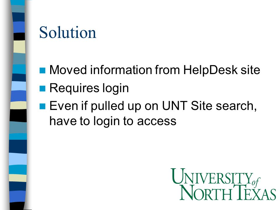 Solution Moved information from HelpDesk site Requires login Even if pulled up on UNT Site search, have to login to access