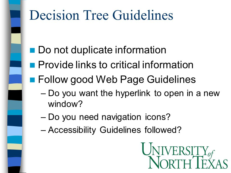 Decision Tree Guidelines Do not duplicate information Provide links to critical information Follow good Web Page Guidelines –Do you want the hyperlink to open in a new window.