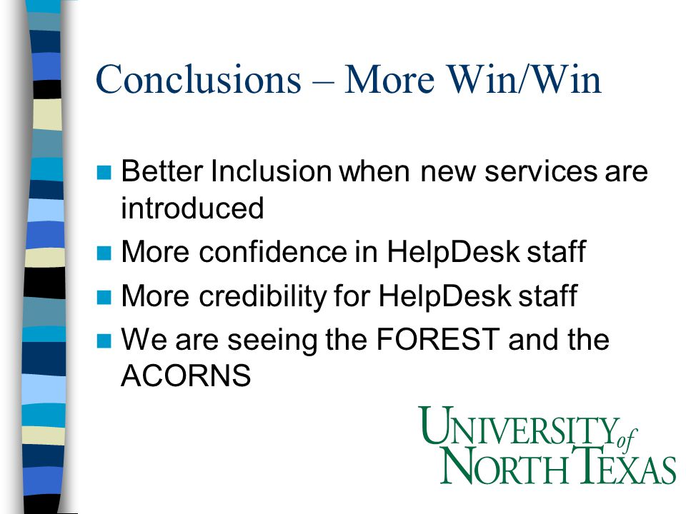 Conclusions – More Win/Win Better Inclusion when new services are introduced More confidence in HelpDesk staff More credibility for HelpDesk staff We are seeing the FOREST and the ACORNS