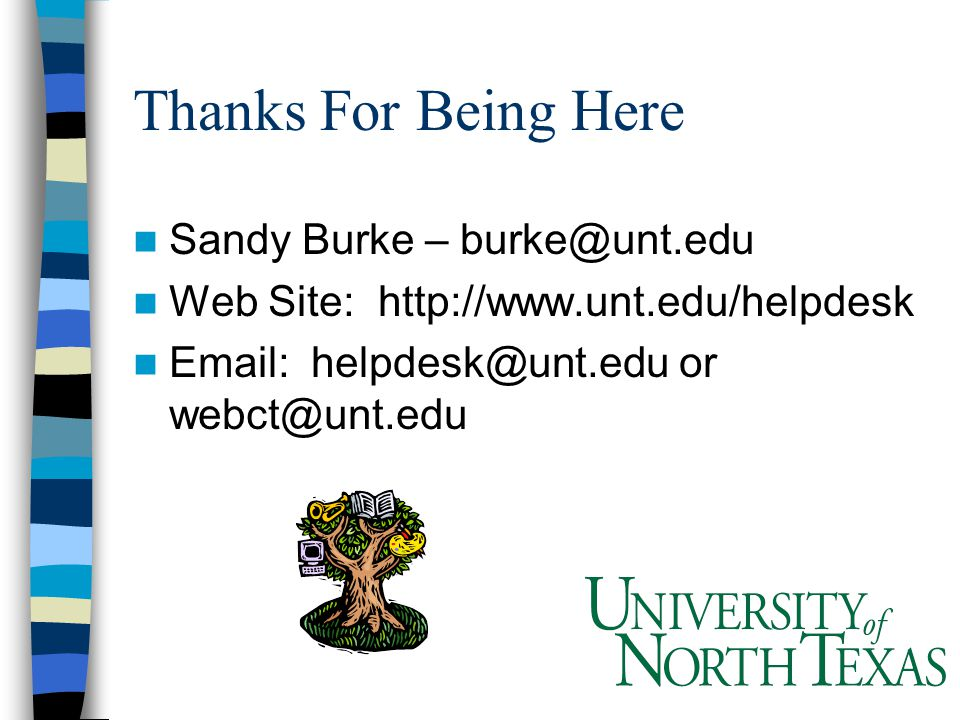 Thanks For Being Here Sandy Burke – burke@unt.edu Web Site: http://www.unt.edu/helpdesk Email: helpdesk@unt.edu or webct@unt.edu