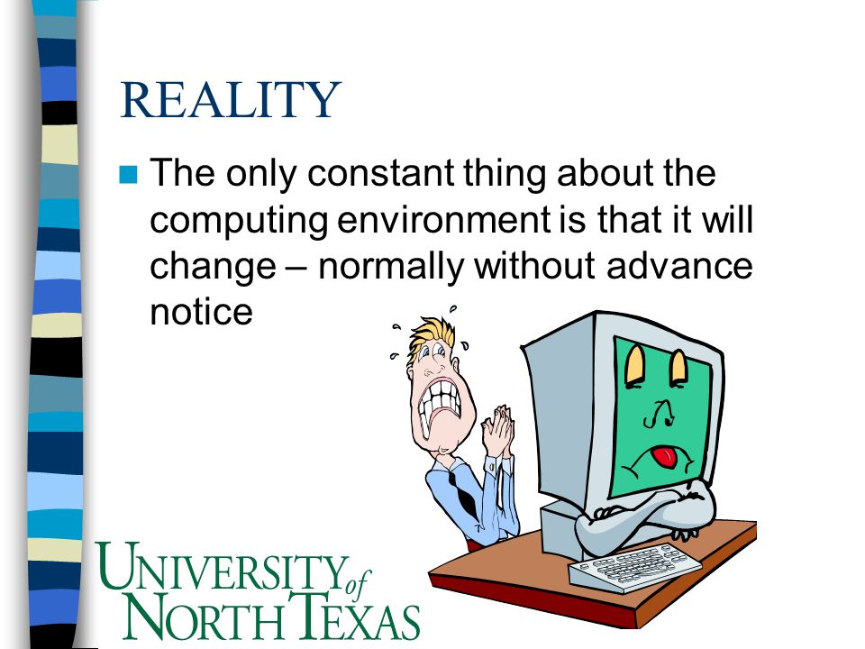REALITY The only constant thing about the computing environment is that it will change – normally without advance notice