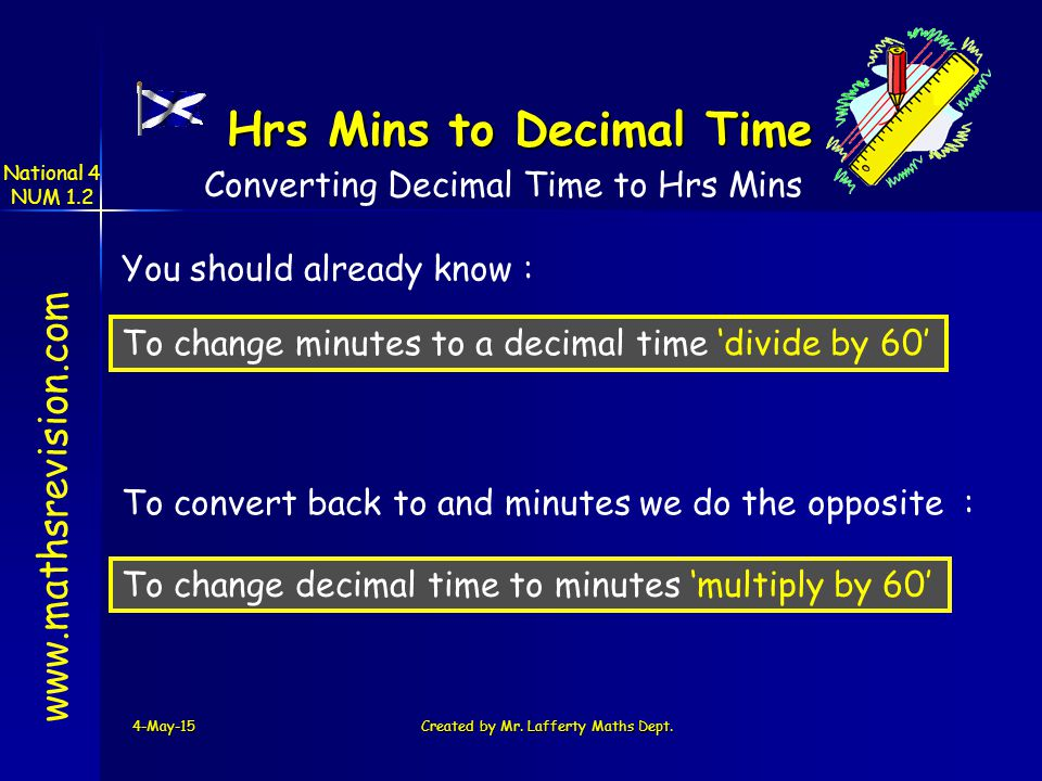 National 4 NUM 1.2 4-May-15Created by Mr. Lafferty Maths Dept. www.mathsrevision.com Hrs Mins to Decimal Time You should already know : To change minu