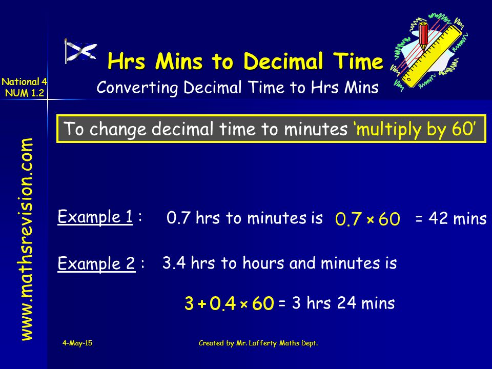National 4 NUM 1.2 4-May-15Created by Mr. Lafferty Maths Dept. www.mathsrevision.com Hrs Mins to Decimal Time Example 1 : 0.7 hrs to minutes is = 42 m