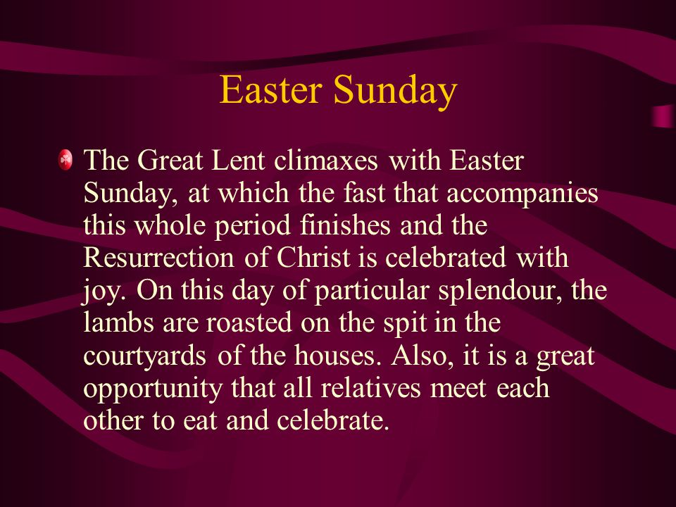 Easter Sunday The Great Lent climaxes with Easter Sunday, at which the fast that accompanies this whole period finishes and the Resurrection of Christ is celebrated with joy.