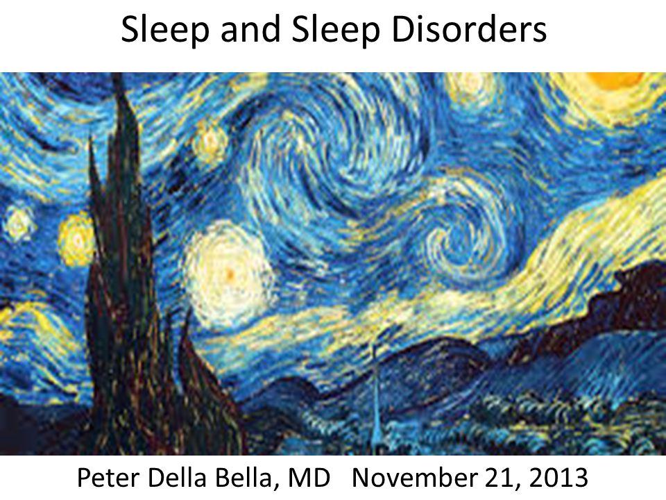 Sleep and Sleep Disorders Peter Della Bella, MD November 21, 2013