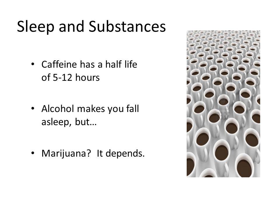 Sleep and Substances Caffeine has a half life of 5-12 hours Alcohol makes you fall asleep, but… Marijuana.