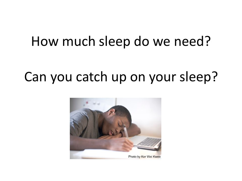 How much sleep do we need? Can you catch up on your sleep?