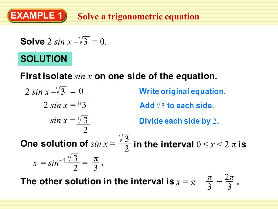 EXAMPLE 1 Solve a trigonometric equation Solve 2 sin x – 3 = 0. SOLUTION First isolate sin x on one side of the equation. Write original equation. 2 s