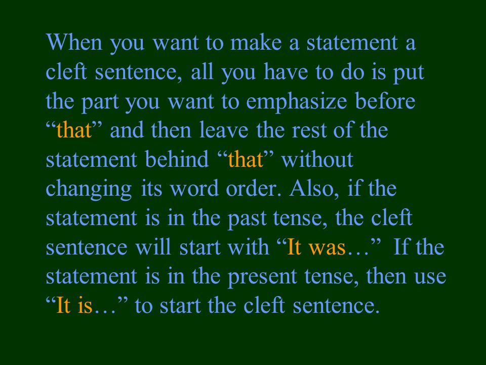 When you want to make a statement a cleft sentence, all you have to do is put the part you want to emphasize before that and then leave the rest of the statement behind that without changing its word order.