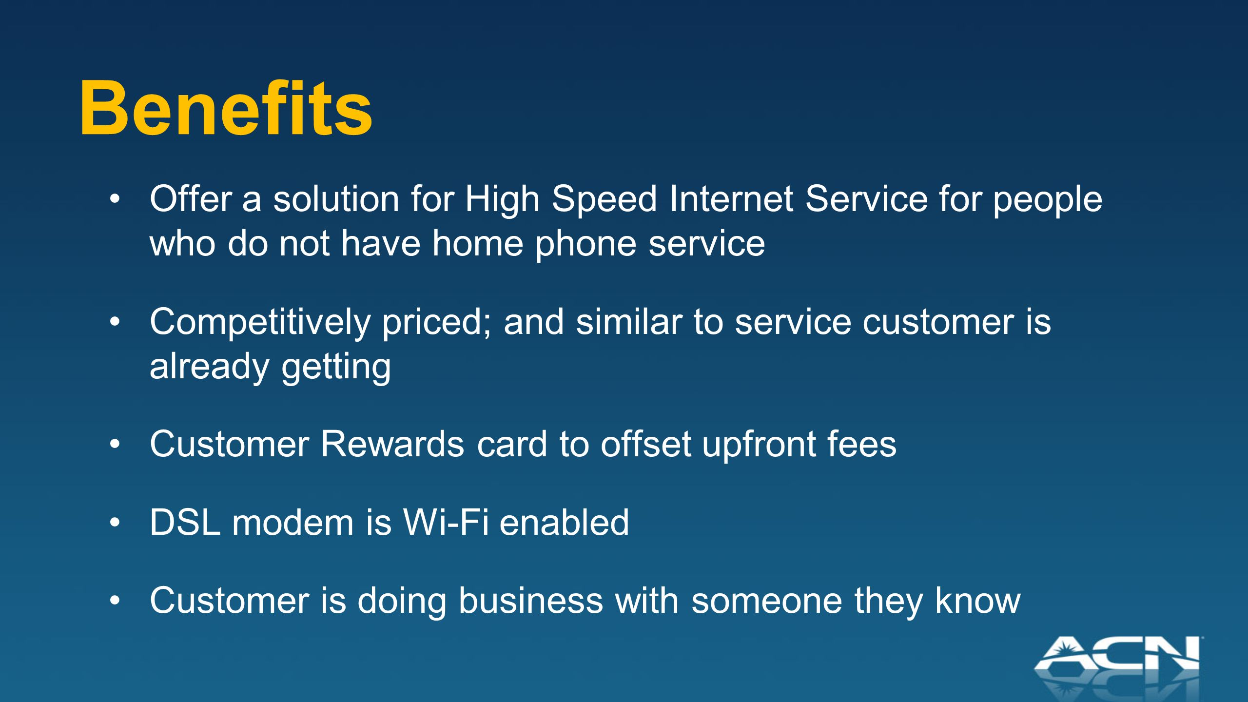 Benefits Offer a solution for High Speed Internet Service for people who do not have home phone service Competitively priced; and similar to service customer is already getting Customer Rewards card to offset upfront fees DSL modem is Wi-Fi enabled Customer is doing business with someone they know