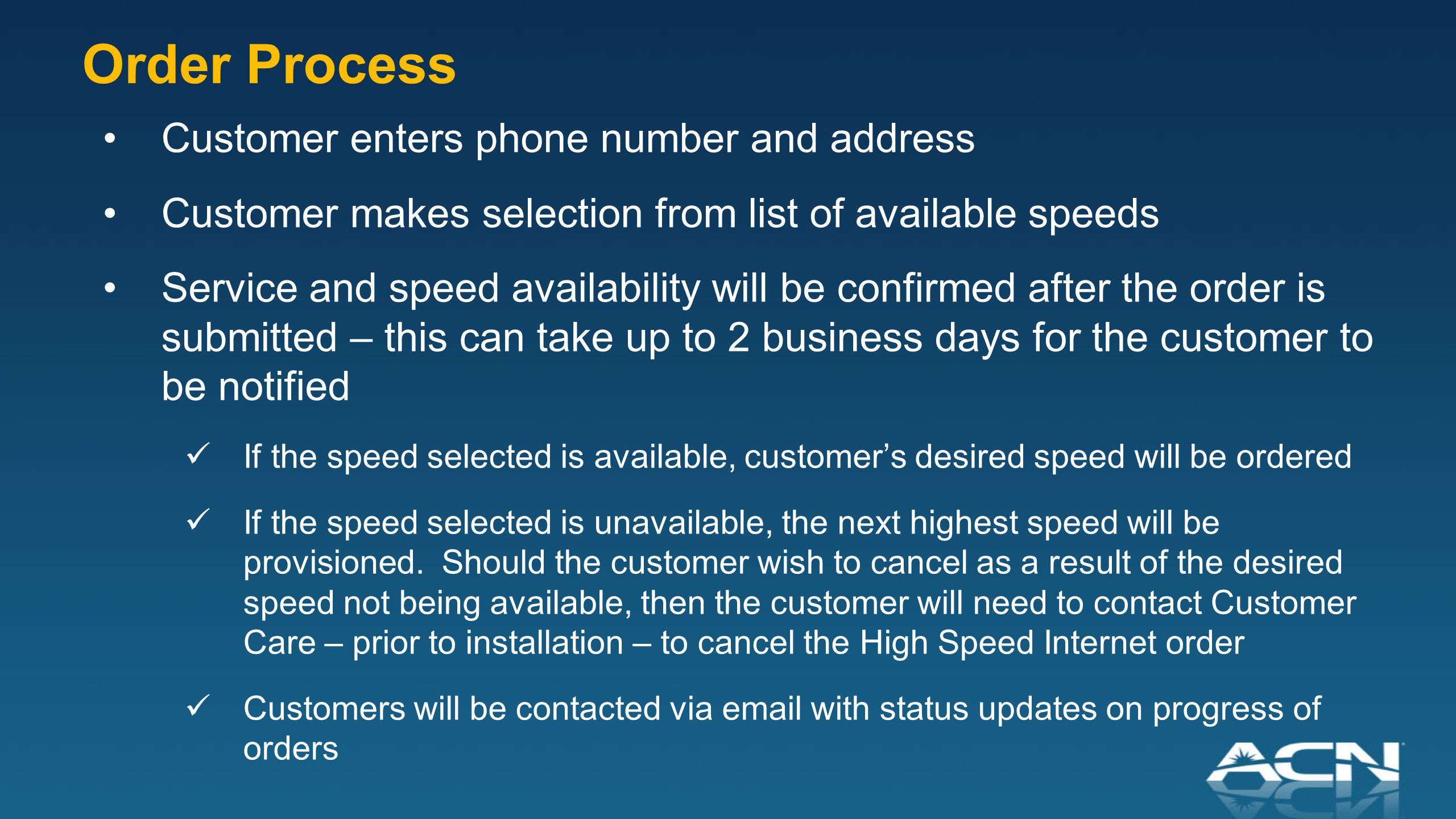 Customer enters phone number and address Customer makes selection from list of available speeds Service and speed availability will be confirmed after the order is submitted – this can take up to 2 business days for the customer to be notified If the speed selected is available, customer's desired speed will be ordered If the speed selected is unavailable, the next highest speed will be provisioned.