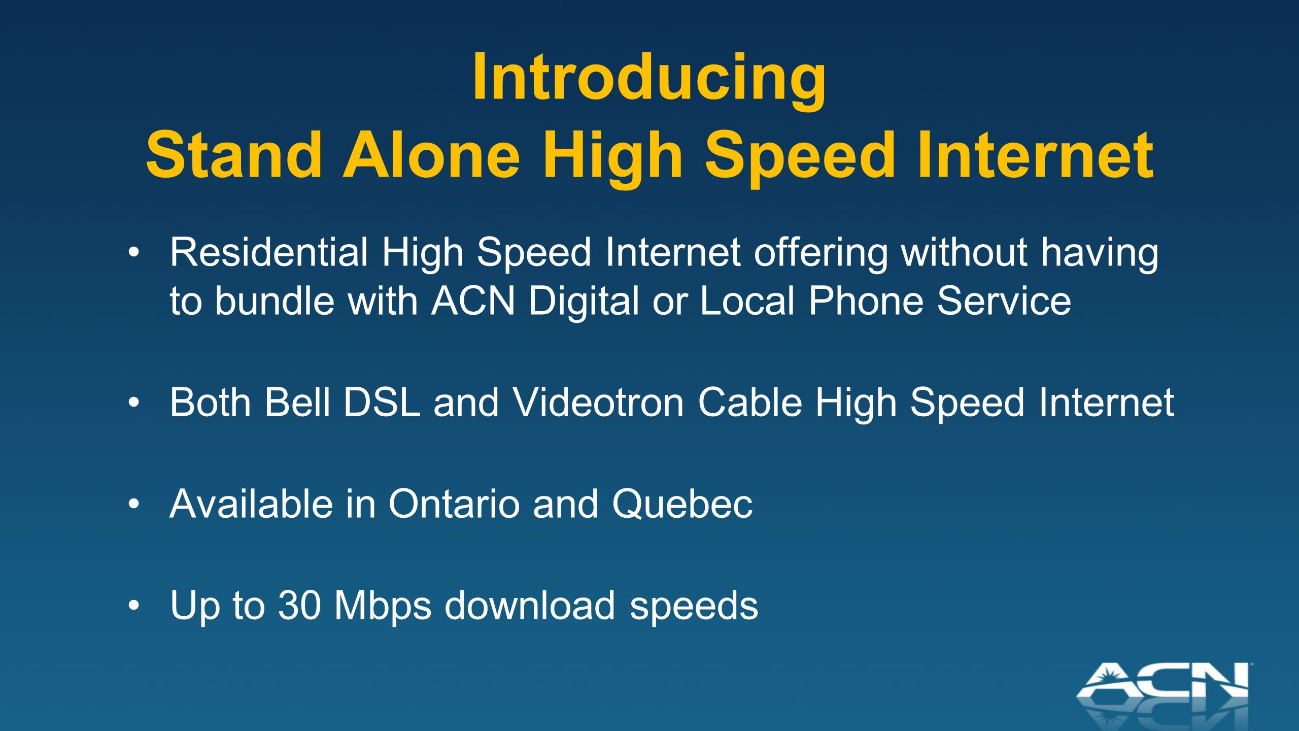 Introducing Stand Alone High Speed Internet Residential High Speed Internet offering without having to bundle with ACN Digital or Local Phone Service Both Bell DSL and Videotron Cable High Speed Internet Available in Ontario and Quebec Up to 30 Mbps download speeds