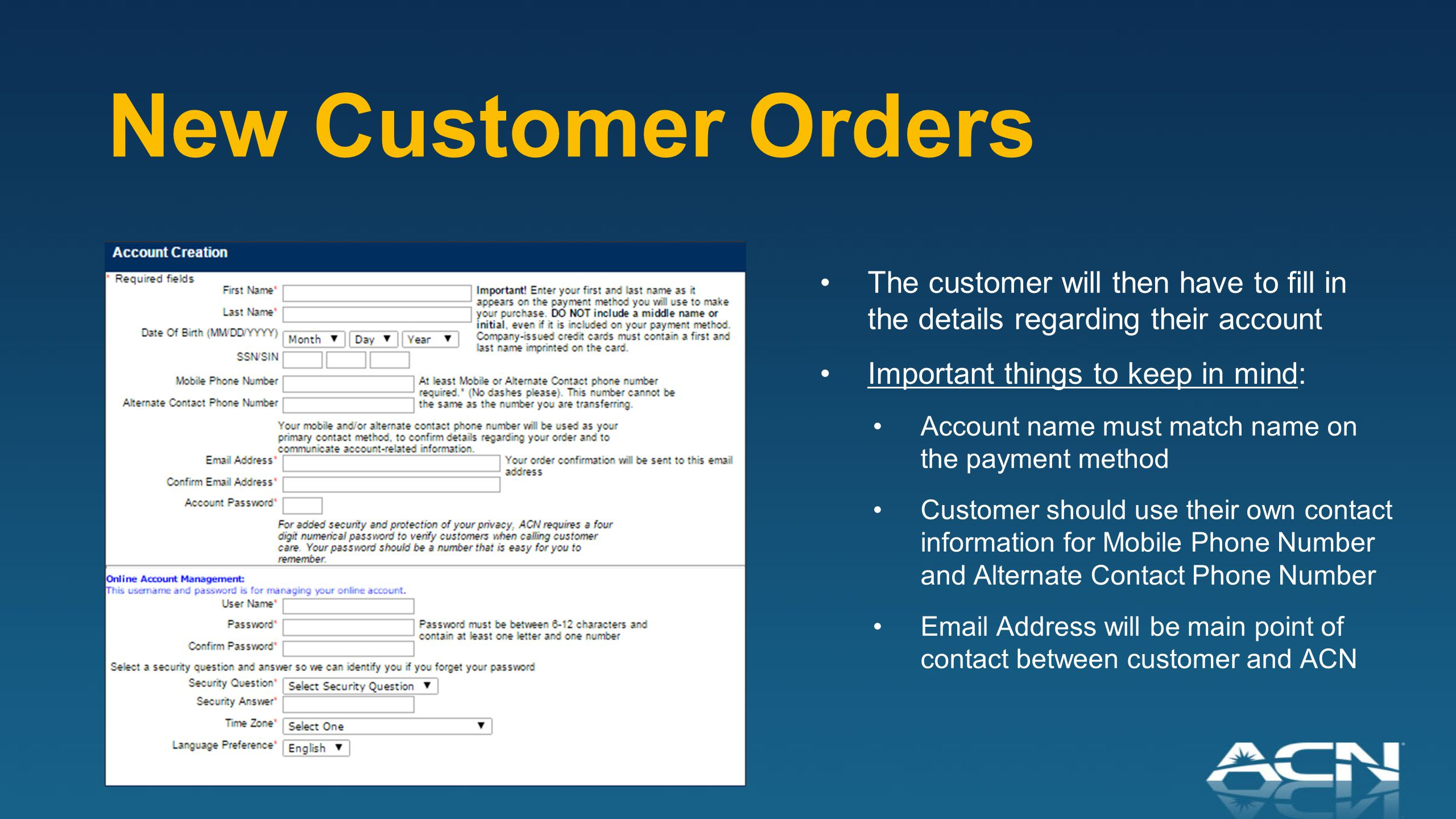 New Customer Orders The customer will then have to fill in the details regarding their account Important things to keep in mind: Account name must match name on the payment method Customer should use their own contact information for Mobile Phone Number and Alternate Contact Phone Number Email Address will be main point of contact between customer and ACN