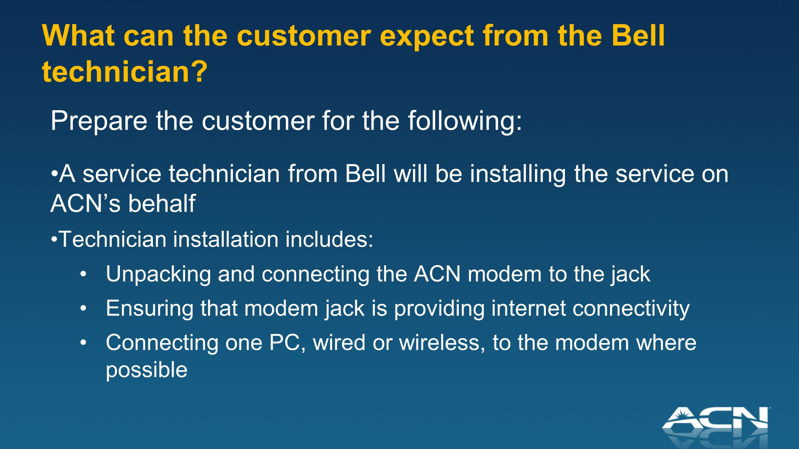Prepare the customer for the following: A service technician from Bell will be installing the service on ACN's behalf Technician installation includes: Unpacking and connecting the ACN modem to the jack Ensuring that modem jack is providing internet connectivity Connecting one PC, wired or wireless, to the modem where possible What can the customer expect from the Bell technician