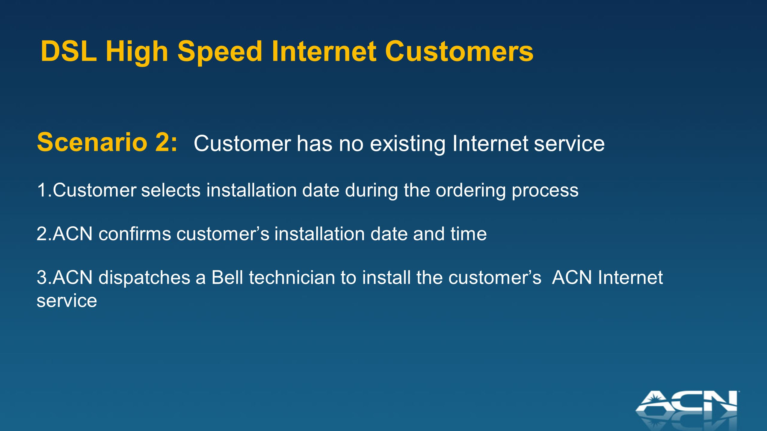 Scenario 2: Customer has no existing Internet service 1.Customer selects installation date during the ordering process 2.ACN confirms customer's installation date and time 3.ACN dispatches a Bell technician to install the customer's ACN Internet service DSL High Speed Internet Customers