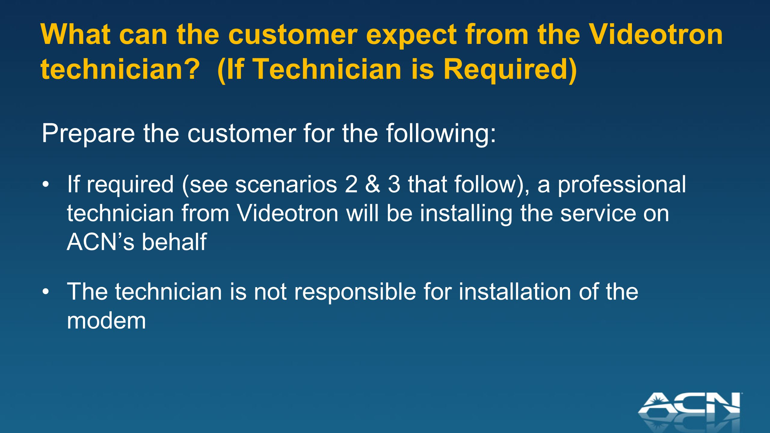 Prepare the customer for the following: If required (see scenarios 2 & 3 that follow), a professional technician from Videotron will be installing the service on ACN's behalf The technician is not responsible for installation of the modem What can the customer expect from the Videotron technician.