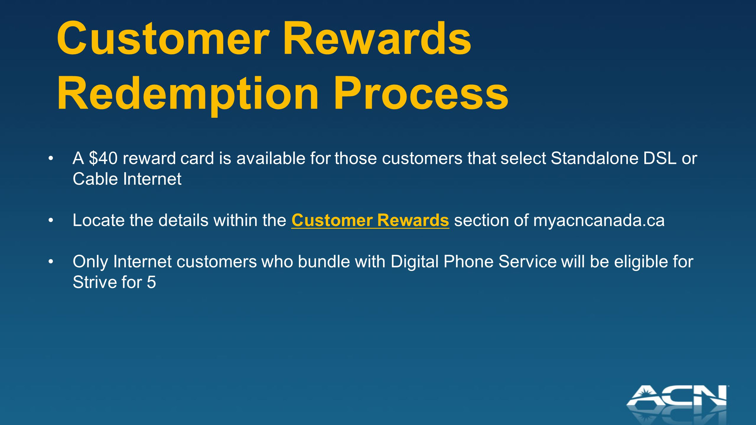 Customer Rewards Redemption Process A $40 reward card is available for those customers that select Standalone DSL or Cable Internet Locate the details within the Customer Rewards section of myacncanada.ca Only Internet customers who bundle with Digital Phone Service will be eligible for Strive for 5