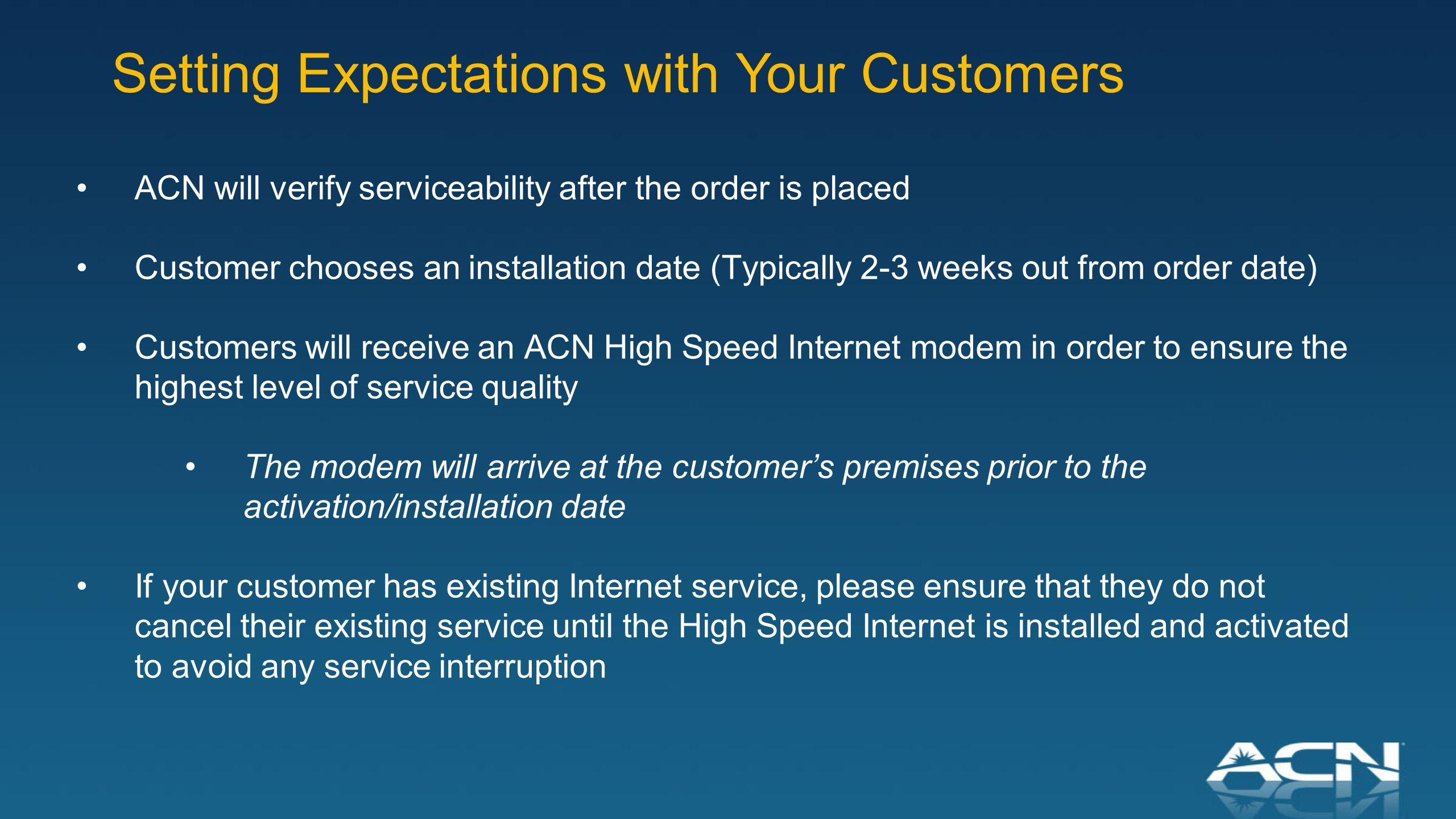 ACN will verify serviceability after the order is placed Customer chooses an installation date (Typically 2-3 weeks out from order date) Customers will receive an ACN High Speed Internet modem in order to ensure the highest level of service quality The modem will arrive at the customer's premises prior to the activation/installation date If your customer has existing Internet service, please ensure that they do not cancel their existing service until the High Speed Internet is installed and activated to avoid any service interruption Setting Expectations with Your Customers