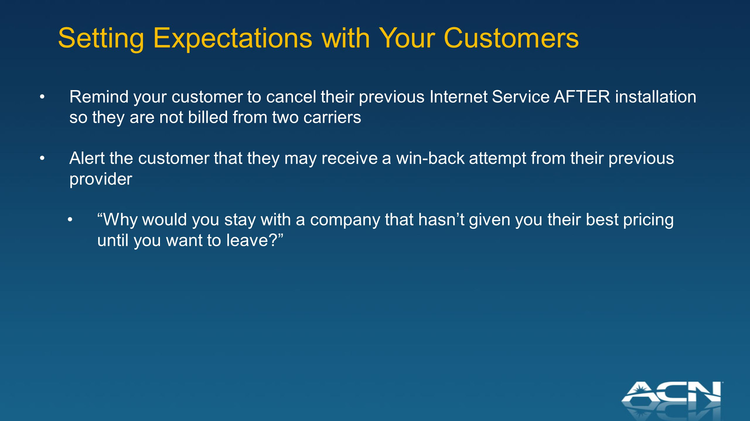 Remind your customer to cancel their previous Internet Service AFTER installation so they are not billed from two carriers Alert the customer that they may receive a win-back attempt from their previous provider Why would you stay with a company that hasn't given you their best pricing until you want to leave Setting Expectations with Your Customers