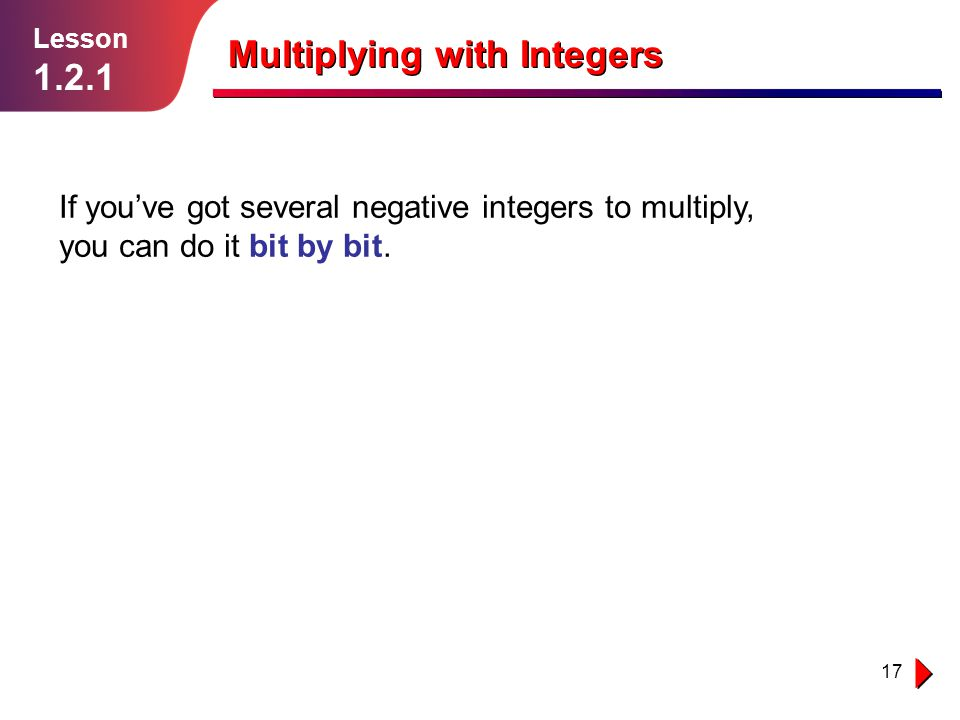 17 Multiplying with Integers If you've got several negative integers to multiply, you can do it bit by bit. Lesson 1.2.1