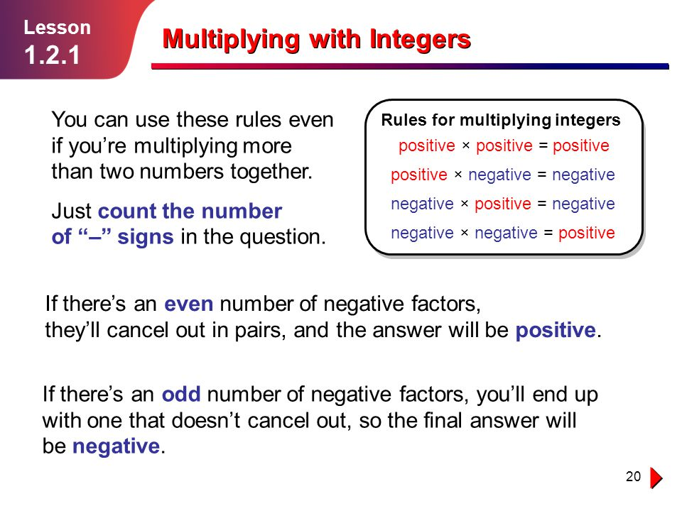 20 If there's an odd number of negative factors, you'll end up with one that doesn't cancel out, so the final answer will be negative. Multiplying wit