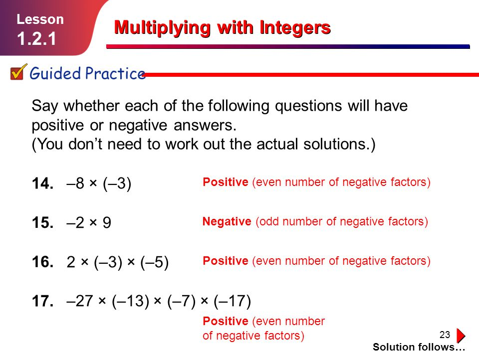23 Multiplying with Integers Guided Practice Solution follows… Lesson 1.2.1 –8 × (–3) –2 × 9 2 × (–3) × (–5) –27 × (–13) × (–7) × (–17) Say whether ea